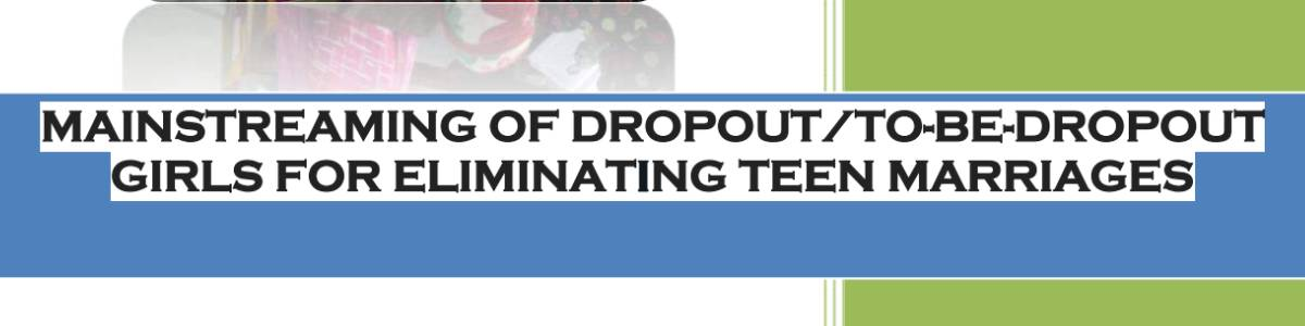 MAINSTREAMING OF DROPOUT/TO-BE-DROPOUT GIRLS FOR ELIMINATING TEEN MARRIAGES